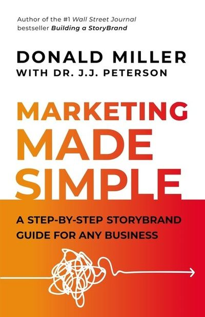 The Marketing Made Simple: A Step-By-Step Storybrand Guide For Any Business