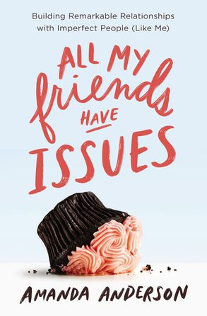 Cover image - All My Friends Have Issues: Building Remarkable Relationships With Imperfect People (Like Me)