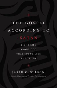 the-gospel-according-to-satan-eight-lies-about-god-that-sound-like-the-truth