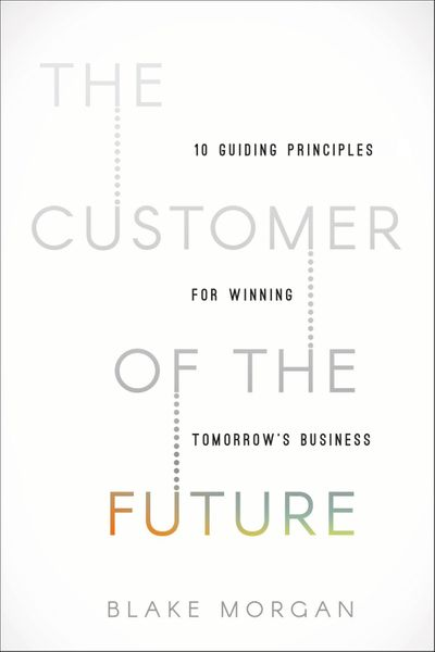 The Customer Of The Future: 10 Guiding Principles For Winning Tomorrow'sBusiness