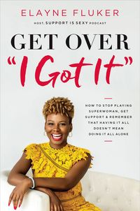 get-over-i-got-it-how-to-stop-playing-superwoman-get-support-and-remember-that-having-it-all-doesnt-mean-doing-it-all-alone