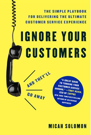 Cover image - Ignore Your Customers (And They'll Go Away): The Simple Playbook For Delivering The Ultimate Customer Service Experience