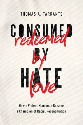 Cover image - Consumed By Hate, Redeemed By Love: How A Violent Klansman Became A Champion Of Racial Reconciliation