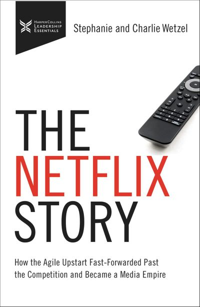 The Netflix Story: How The Agile Upstart Fast-Forwarded Past The Competition And Became A Media Empire