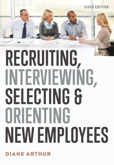 Recruiting, Interviewing, Selecting, And Orienting New Employees [Sixth Edition]