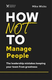 how-not-to-manage-people-the-leadership-mistakes-keeping-your-team-fromgreatness