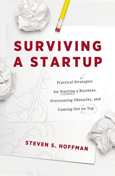 Surviving a Startup: Practical Strategies For Starting a Business, Overcoming Obstacles, and Coming Out On Top