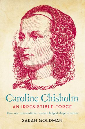 Cover image - Caroline Chisholm: An Irresistible Force - How Caroline Chisholm Helped Shape a Nation