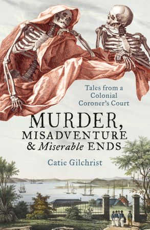 Cover image - Murder, Misadventure and Miserable Ends: Tales from a Colonial Coroner'sCourt