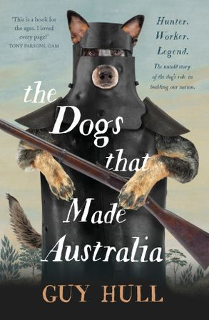 Cover image - The Dogs that Made Australia: The Story of the Dogs that Brought about Australia's Transformation from Starving Colony to Pastoral Powerhouse