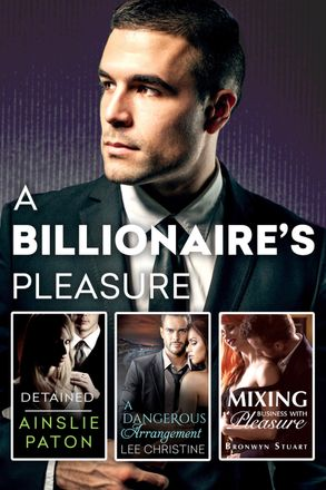 Cover image - A Billionaire's Pleasure/Detained/A Dangerous Arrangement/Mixing Business With Pleasure