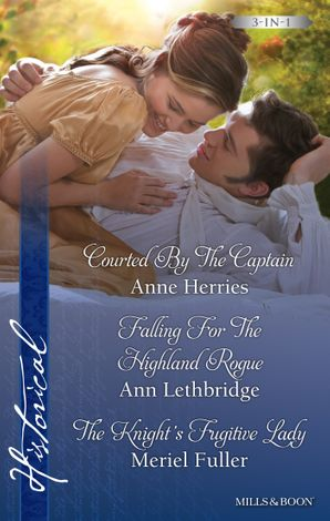 Courted By The Captain/Falling For The Highland Rogue/The Knight's Fugitive Lady