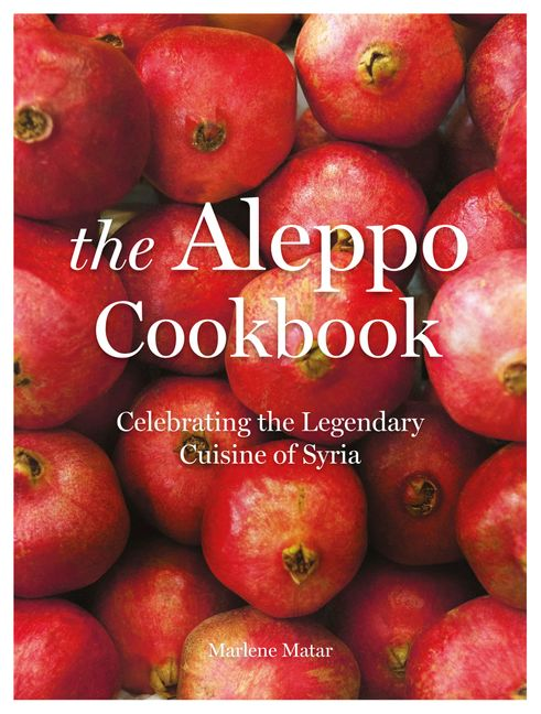 The Aleppo Cookbook Celebrating The Legendary Cuisine Of Syria