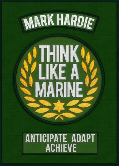 Think Like A Marine: Anticipate Adapt Achieve