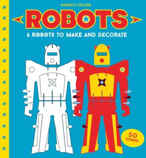 Robots: 6 Robots to Make and Decorate