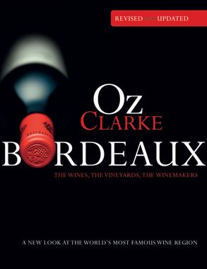 Oz clarke bordeaux third edition: a new look at the world's most.