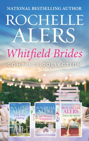 Whitfield Brides Complete Collection/Long Time Coming/The Sweetest Temptation/Taken by Storm