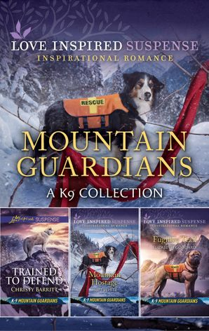Mountain Guardians - A K9 Collection/Trained to Defend/Mountain Hostage/Fugitive Trail