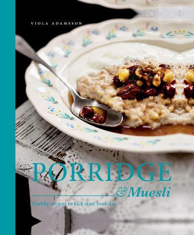 Porridge & Muesli: Healthy Recipes to Kick Start your Day