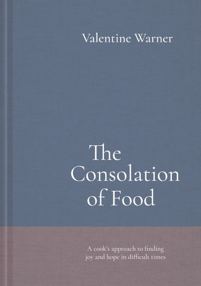 The Consolation Of Food: A Cook's Approach To Finding Joy And Hope In Difficult Times