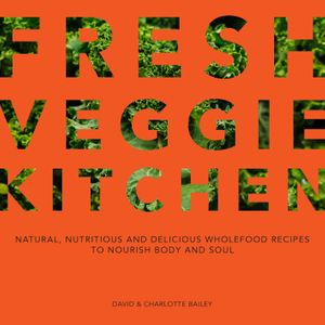 Fresh Veggie Kitchen: Natural, Nutritious And Delicious Wholefood Recipes To Nourish Body And Soul