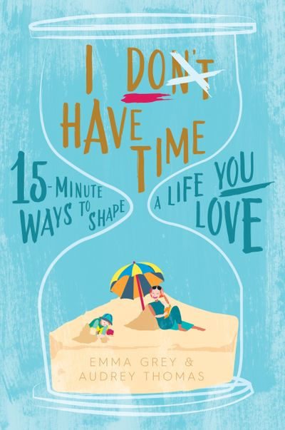 I Don't Have Time:15-Minute Ways to Shape a Life You Love