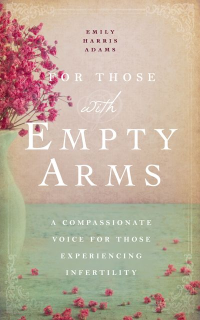 For Those with Empty Arms: A Compassionate Voice for Those Experiencing Infertility