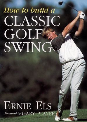 How to Build a Classic Golf Swing Paperback  by Ernie Els