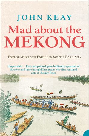 Mad About the Mekong: Exploration and Empire in South East Asia Paperback  by John Keay