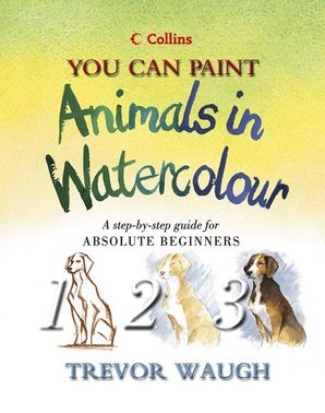 collins you can paint animals in watercolour a step by step guide for absolute beginners by trevor waugh 2002 08 05