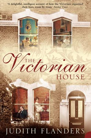 The Victorian House: Domestic Life from Childbirth to Deathbed Paperback  by Judith Flanders