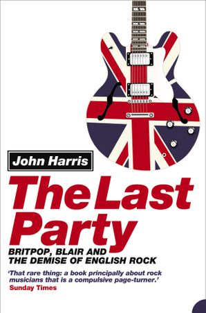 The Last Party: Britpop, Blair and the demise of English rock Paperback  by John Harris