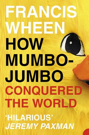 How Mumbo-Jumbo Conquered the World: A Short History of Modern Delusions Paperback  by Francis Wheen