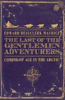 The Last of the Gentlemen Adventurers: Coming of Age in the Arctic