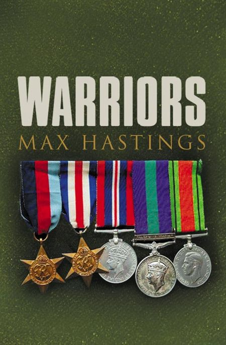 Warriors: Exceptional Tales from the Battlefield - Max Hastings
