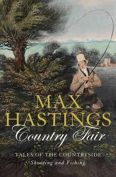 Country Fair: Tales of the Countryside, Shooting and Fishing - Max Hastings