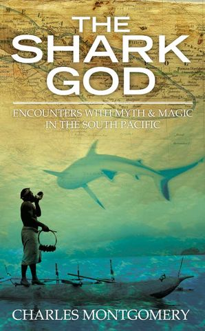 The Shark God: Encounters with Myth and Magic in the South Pacific Hardcover  by Charles Montgomery