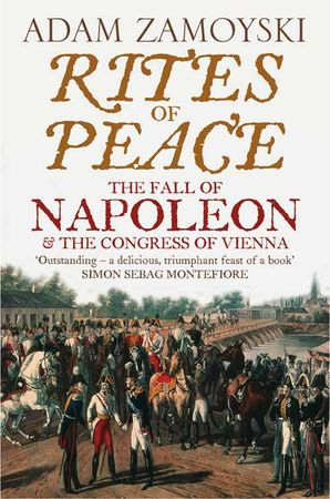 Rites of Peace: The Fall of Napoleon and the Congress of Vienna Paperback  by Adam Zamoyski