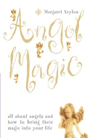 Angel Magic: All about angels and how to bring their magic into your life
