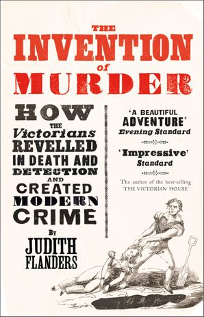 The Invention of Murder: How the Victorians Revelled in Death and Detection and Created Modern Crime Paperback  by Judith Flanders