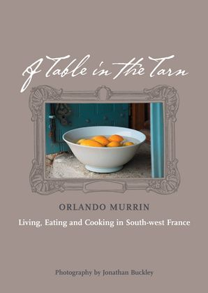 A Table in the Tarn: Living, Eating and Cooking in South-west France