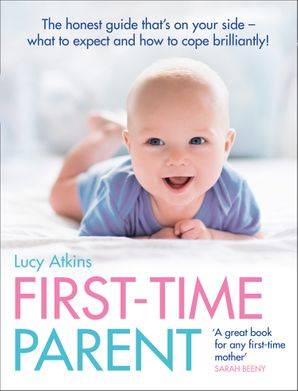 First-Time Parent: The honest guide to coping brilliantly and staying sane in your baby's first year Paperback  by Lucy Atkins