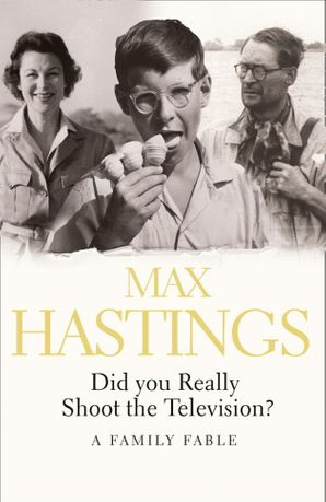 Did You Really Shoot the Television? Paperback  by Sir Max Hastings