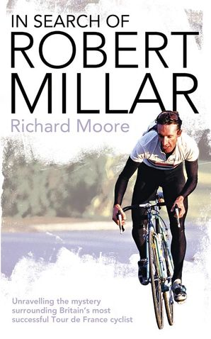 In Search of Robert Millar: Unravelling the Mystery Surrounding Britain's Most Successful Tour de France Cyclist eBook  by Richard Moore