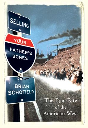 Selling Your Father's Bones: The Epic Fate of the American West eBook  by Brian Schofield