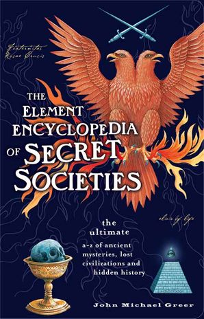 The Element Encyclopedia of Secret Societies: The Ultimate A–Z of Ancient Mysteries, Lost Civilizations and Forgotten Wisdom Paperback  by John Michael Greer