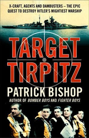 Target Tirpitz: X-Craft, Agents and Dambusters - The Epic Quest to Destroy Hitler's Mightiest Warship Paperback  by Patrick Bishop