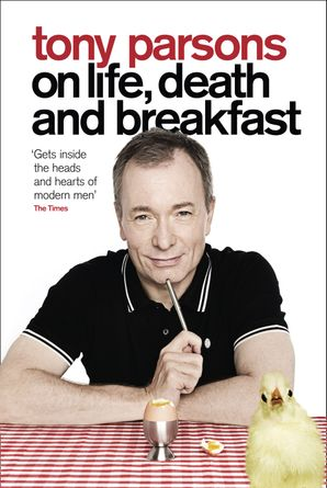 Tony Parsons on Life, Death and Breakfast Hardcover  by Tony Parsons
