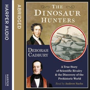 The Dinosaur Hunters: A True Story of Scientific Rivalry and the Discovery of the Prehistoric World  Abridged edition by Deborah Cadbury