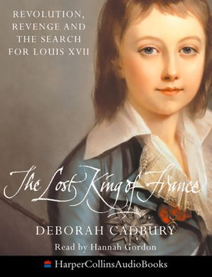 The Lost King Of France: Revolution, Revenge and the Search for Louis XVII  Abridged edition by Deborah Cadbury